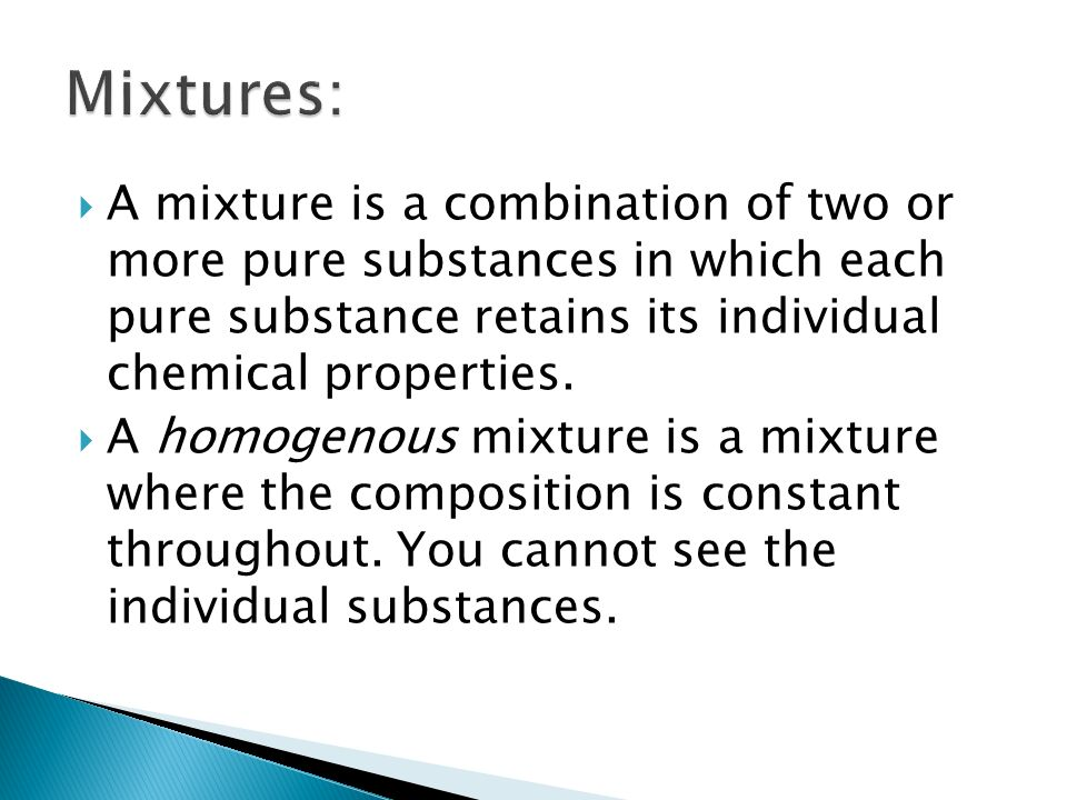  A mixture is a combination of two or more pure substances in which each pure substance retains its individual chemical properties.