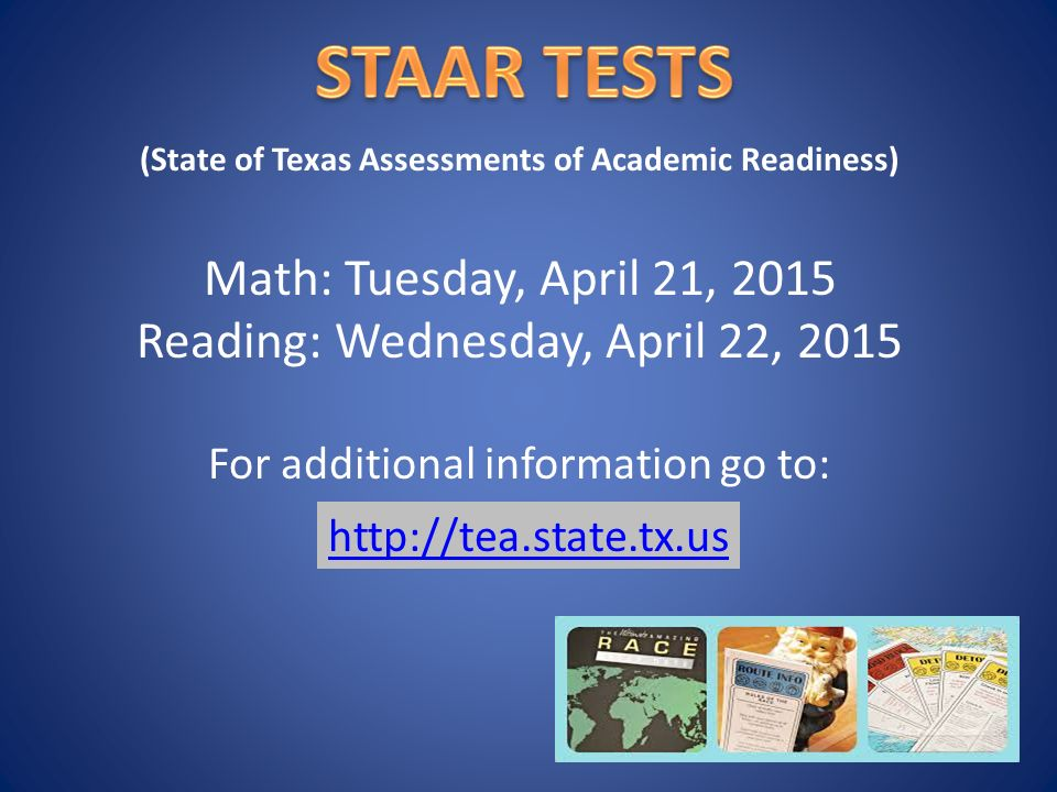 Math: Tuesday, April 21, 2015 Reading: Wednesday, April 22, 2015 For additional information go to:   (State of Texas Assessments of Academic Readiness)