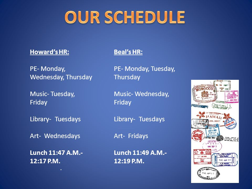 Howard's HR: PE- Monday, Wednesday, Thursday Music- Tuesday, Friday Library- Tuesdays Art- Wednesdays Lunch 11:47 A.M.- 12:17 P.M..