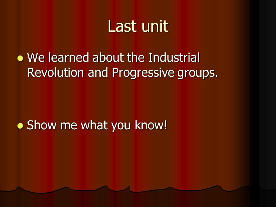 Last unit We learned about the Industrial Revolution and Progressive groups.