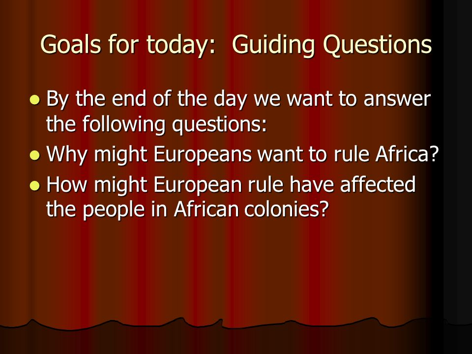 Goals for today: Guiding Questions By the end of the day we want to answer the following questions: By the end of the day we want to answer the following questions: Why might Europeans want to rule Africa.