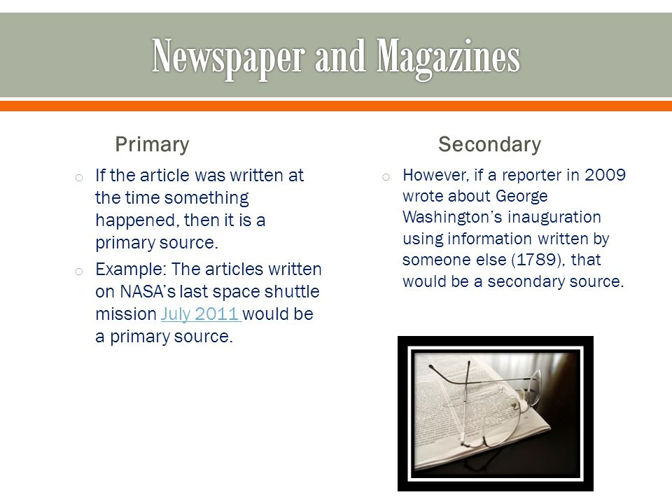 Primary o If the article was written at the time something happened, then it is a primary source.