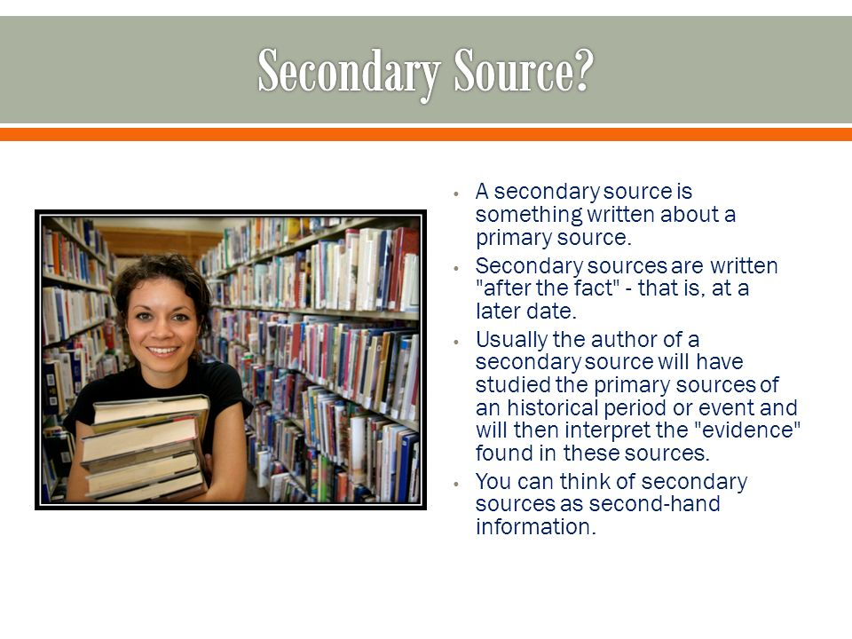 A secondary source is something written about a primary source.