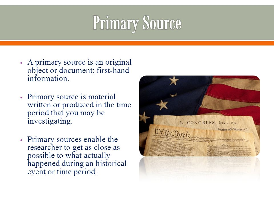 A primary source is an original object or document; first-hand information.