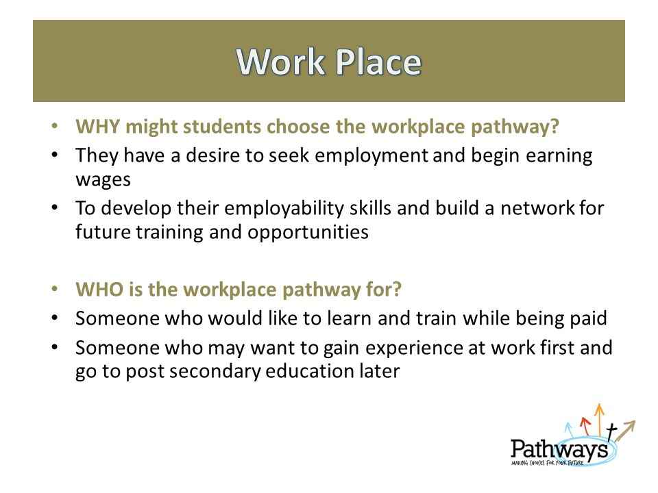 WHY might students choose the workplace pathway.