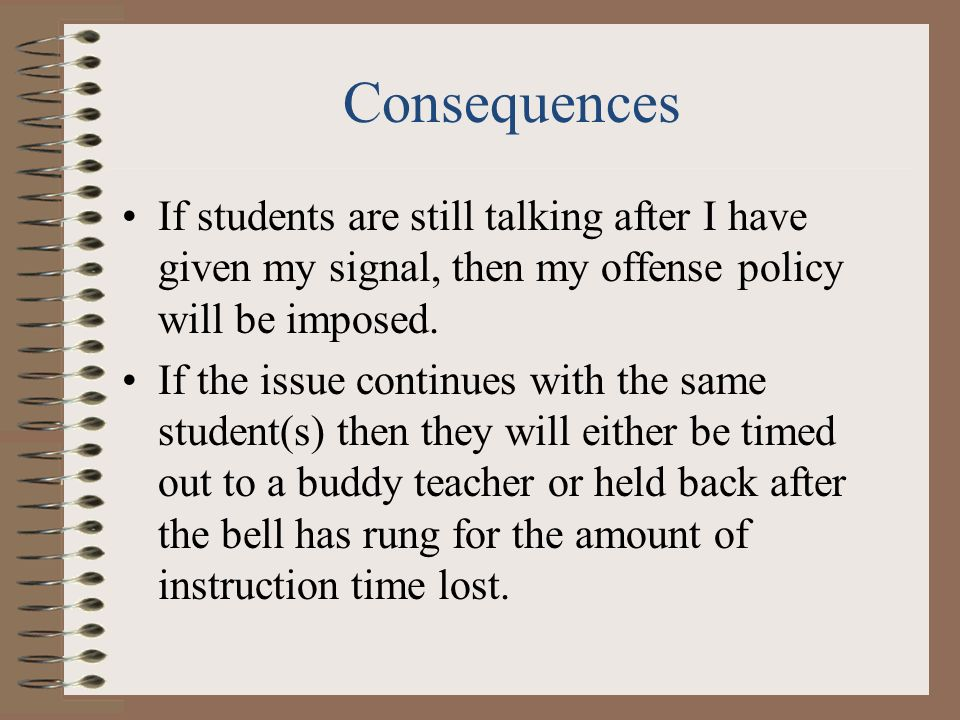 Consequences If students are still talking after I have given my signal, then my offense policy will be imposed.