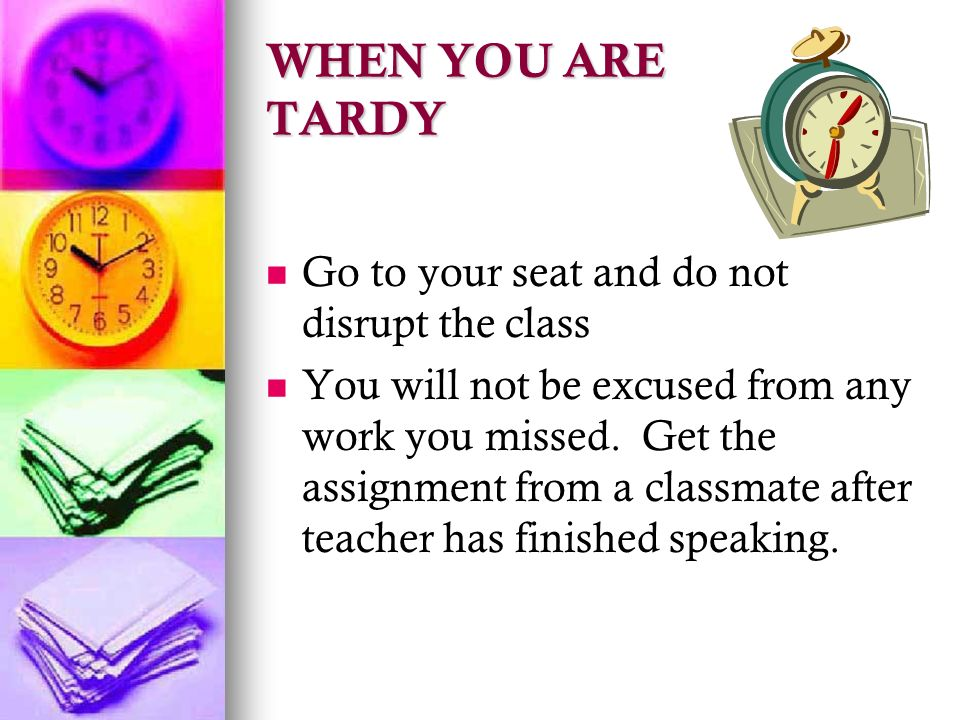 WHEN YOU ARE TARDY Go to your seat and do not disrupt the class You will not be excused from any work you missed.