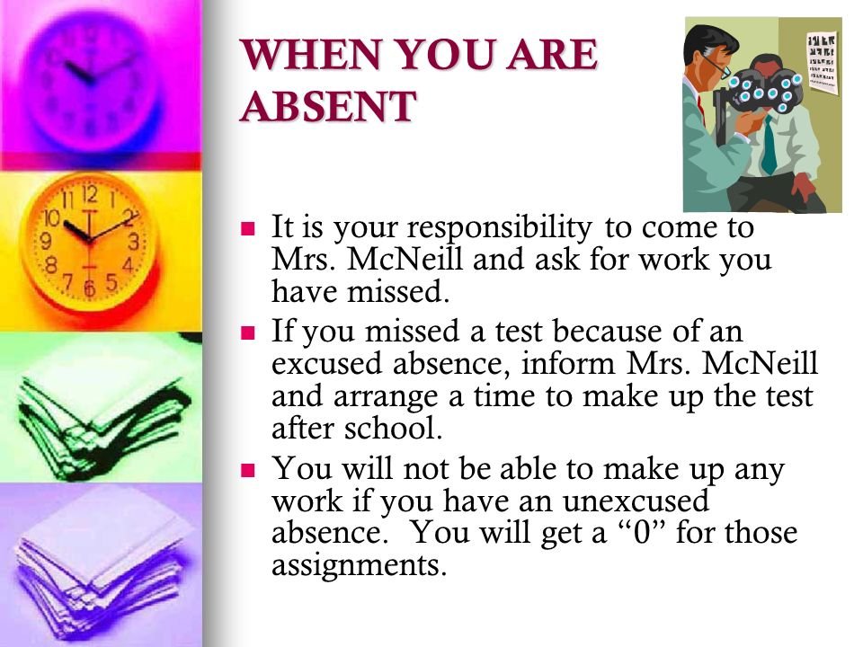 WHEN YOU ARE ABSENT It is your responsibility to come to Mrs.
