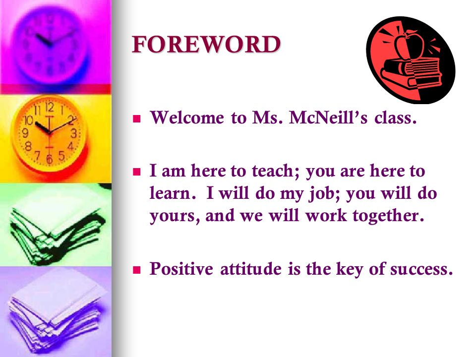 FOREWORD Welcome to Ms. McNeill's class. I am here to teach; you are here to learn.