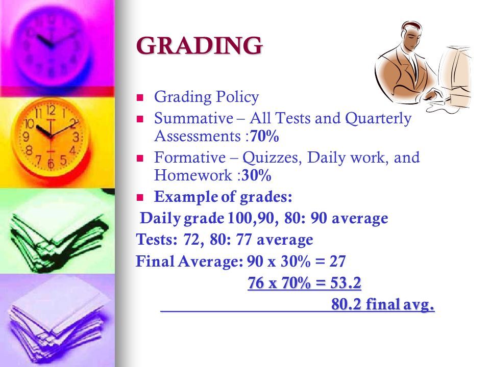 GRADING Grading Policy Summative – All Tests and Quarterly Assessments : 70% Formative – Quizzes, Daily work, and Homework : 30% Example of grades: Daily grade 100,90, 80: 90 average Tests: 72, 80: 77 average Final Average: 90 x 30% = x 70% = x 70% = final avg.
