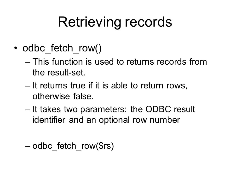 Retrieving records odbc_fetch_row() –This function is used to returns records from the result-set.