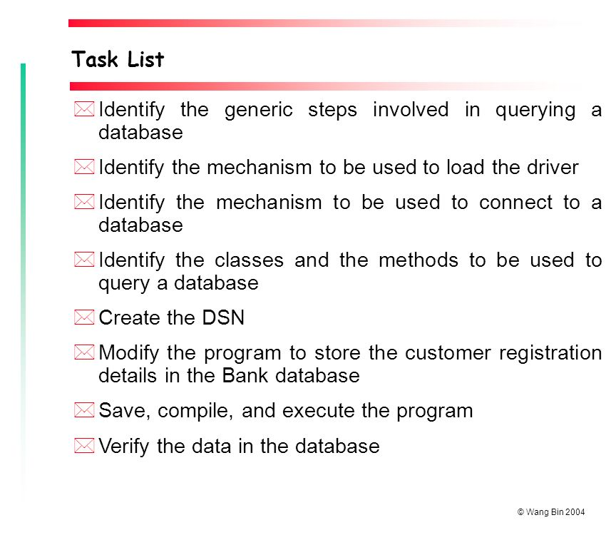 © Wang Bin 2004 *Identify the generic steps involved in querying a database *Identify the mechanism to be used to load the driver *Identify the mechanism to be used to connect to a database *Identify the classes and the methods to be used to query a database *Create the DSN *Modify the program to store the customer registration details in the Bank database *Save, compile, and execute the program *Verify the data in the database Task List