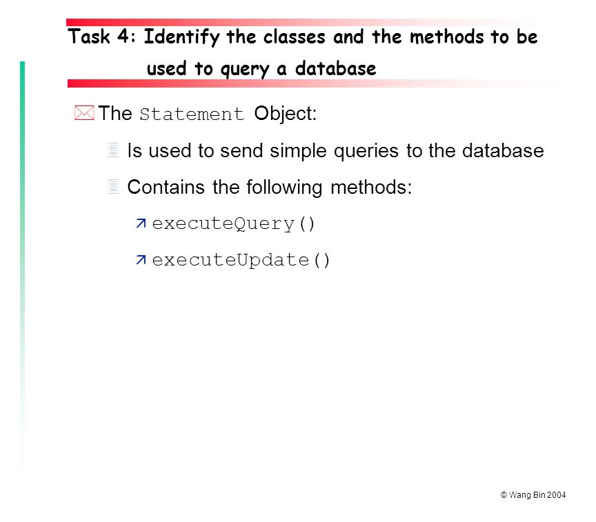 © Wang Bin 2004 *The Statement Object: 3Is used to send simple queries to the database 3Contains the following methods:  executeQuery() ä executeUpdate() Task 4: Identify the classes and the methods to be used to query a database
