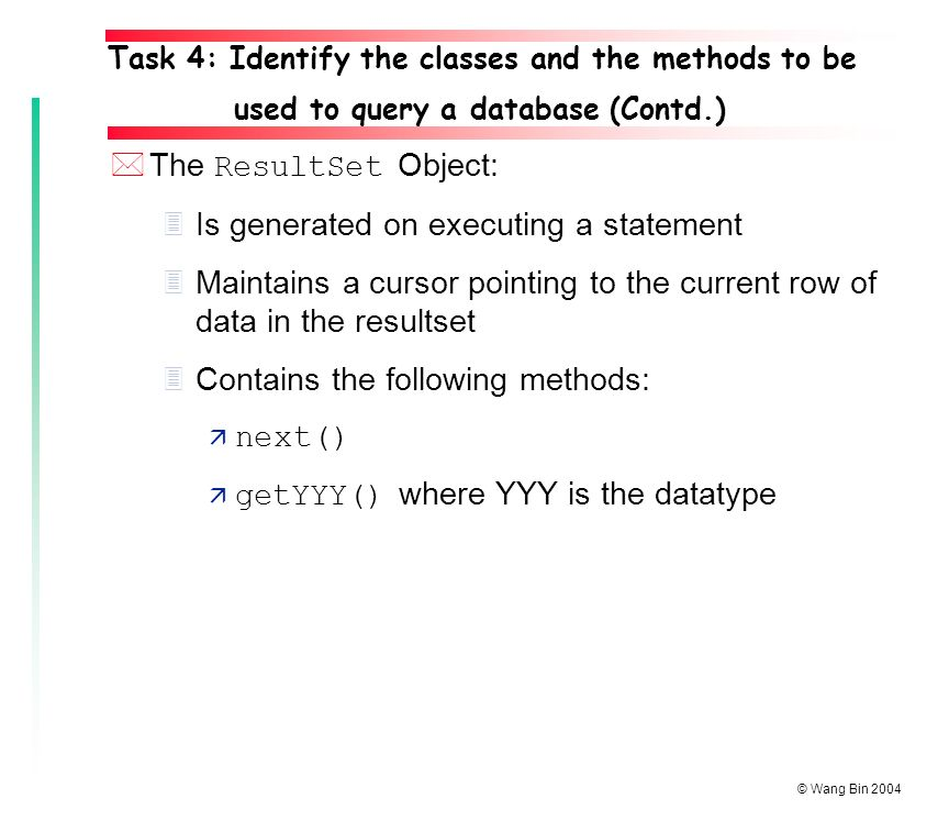 © Wang Bin 2004 *The ResultSet Object: 3Is generated on executing a statement 3Maintains a cursor pointing to the current row of data in the resultset 3Contains the following methods:  next()  getYYY() where YYY is the datatype Task 4: Identify the classes and the methods to be used to query a database (Contd.)