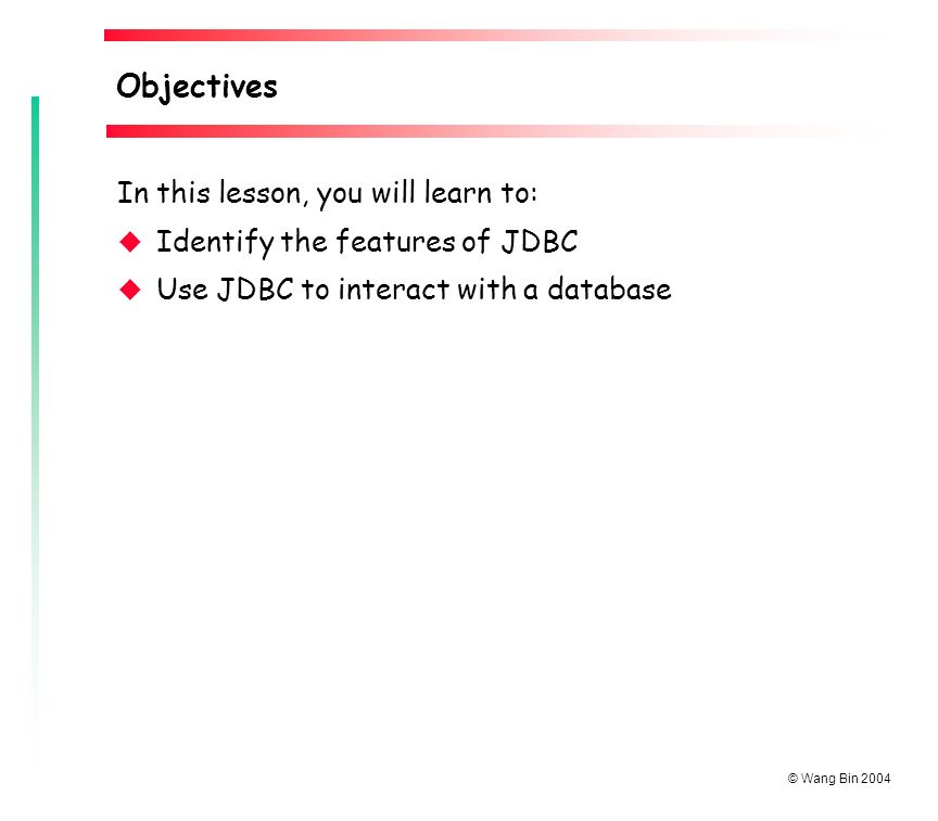 © Wang Bin 2004 In this lesson, you will learn to: u Identify the features of JDBC u Use JDBC to interact with a database Objectives