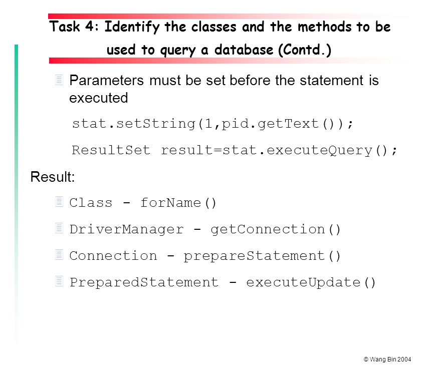 © Wang Bin Parameters must be set before the statement is executed stat.setString(1,pid.getText()); ResultSet result=stat.executeQuery(); Result: 3 Class - forName() 3 DriverManager - getConnection() 3 Connection - prepareStatement() 3 PreparedStatement - executeUpdate() Task 4: Identify the classes and the methods to be used to query a database (Contd.)
