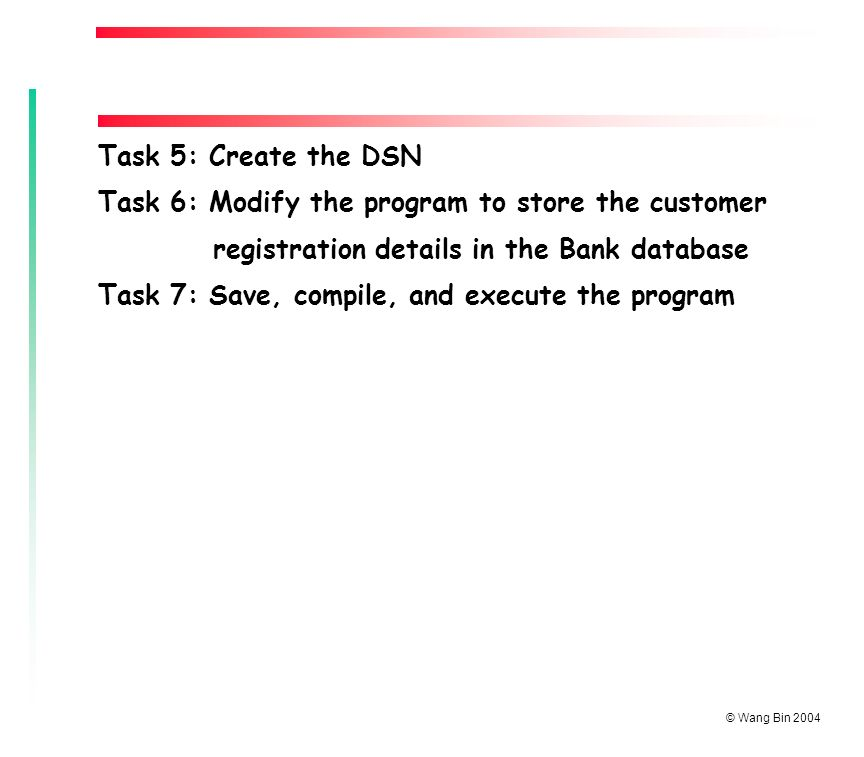 © Wang Bin 2004 Task 5: Create the DSN Task 6: Modify the program to store the customer registration details in the Bank database Task 7: Save, compile, and execute the program