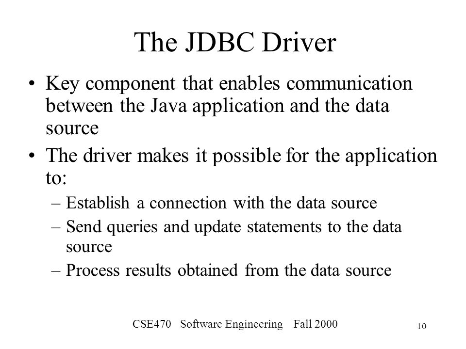 CSE470 Software Engineering Fall The JDBC Driver Key component that enables communication between the Java application and the data source The driver makes it possible for the application to: –Establish a connection with the data source –Send queries and update statements to the data source –Process results obtained from the data source
