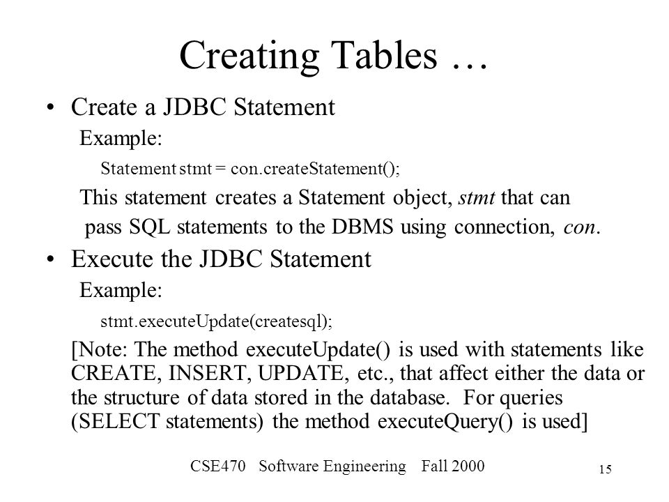 CSE470 Software Engineering Fall Creating Tables … Create a JDBC Statement Example: Statement stmt = con.createStatement(); This statement creates a Statement object, stmt that can pass SQL statements to the DBMS using connection, con.