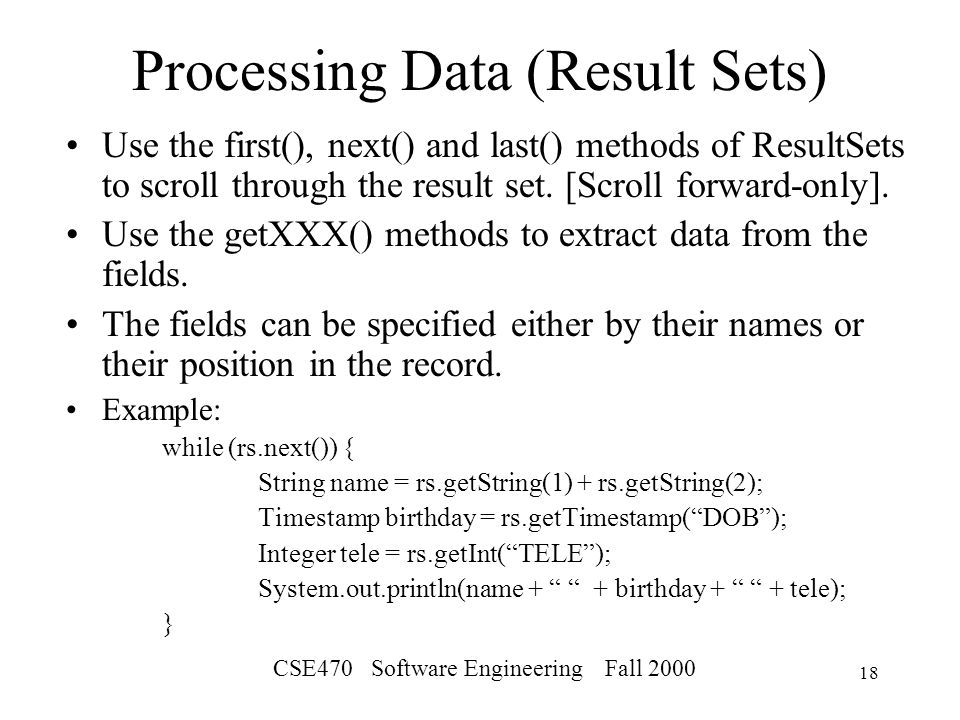 CSE470 Software Engineering Fall Processing Data (Result Sets) Use the first(), next() and last() methods of ResultSets to scroll through the result set.