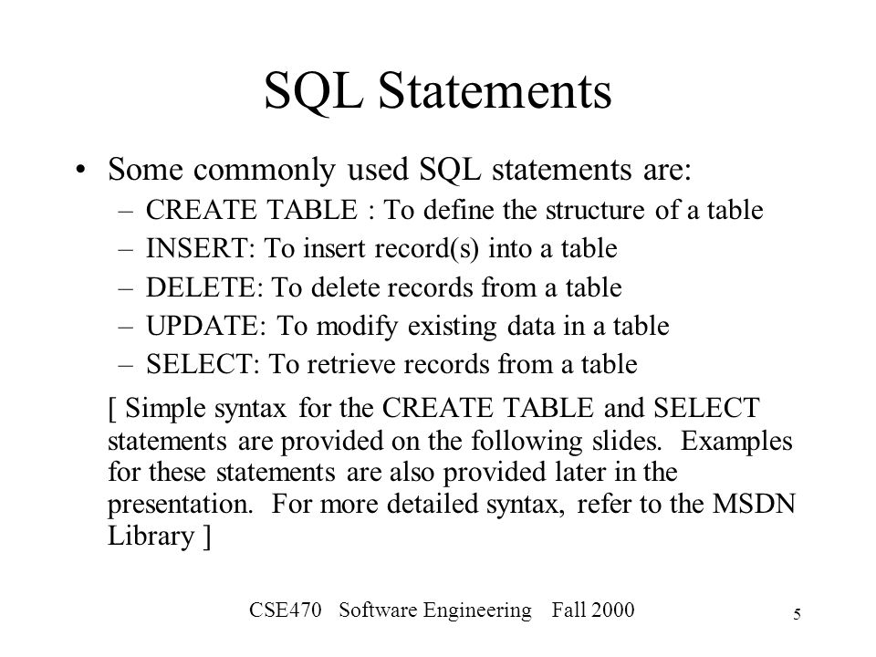 CSE470 Software Engineering Fall SQL Statements Some commonly used SQL statements are: –CREATE TABLE : To define the structure of a table –INSERT: To insert record(s) into a table –DELETE: To delete records from a table –UPDATE: To modify existing data in a table –SELECT: To retrieve records from a table [ Simple syntax for the CREATE TABLE and SELECT statements are provided on the following slides.