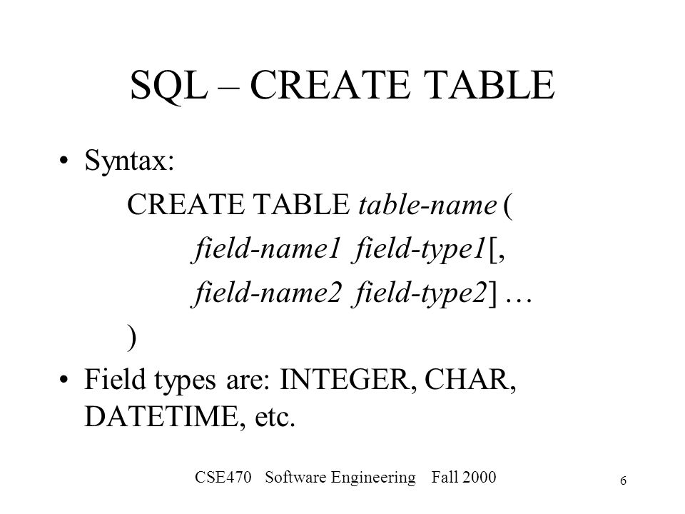 CSE470 Software Engineering Fall SQL – CREATE TABLE Syntax: CREATE TABLE table-name ( field-name1 field-type1[, field-name2 field-type2] … ) Field types are: INTEGER, CHAR, DATETIME, etc.