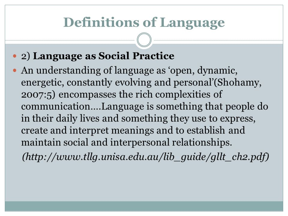 Definitions of Language 2) Language as Social Practice An understanding of language as 'open, dynamic, energetic, constantly evolving and personal'(Shohamy, 2007:5) encompasses the rich complexities of communication….Language is something that people do in their daily lives and something they use to express, create and interpret meanings and to establish and maintain social and interpersonal relationships.
