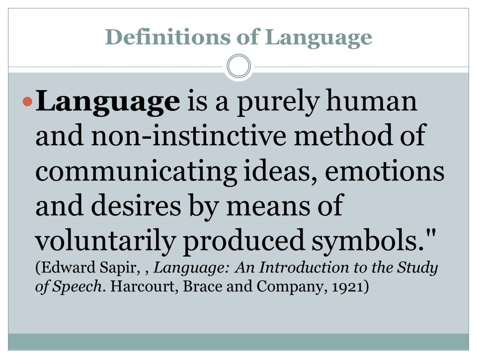 Definitions of Language Language is a purely human and non-instinctive method of communicating ideas, emotions and desires by means of voluntarily produced symbols. (Edward Sapir,, Language: An Introduction to the Study of Speech.