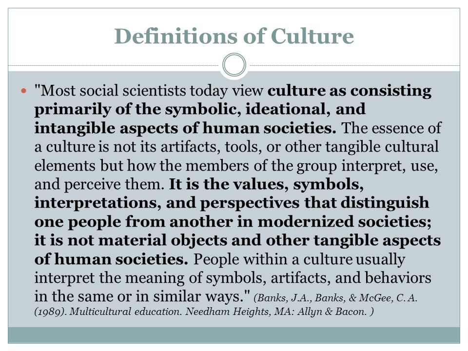 Definitions of Culture Most social scientists today view culture as consisting primarily of the symbolic, ideational, and intangible aspects of human societies.