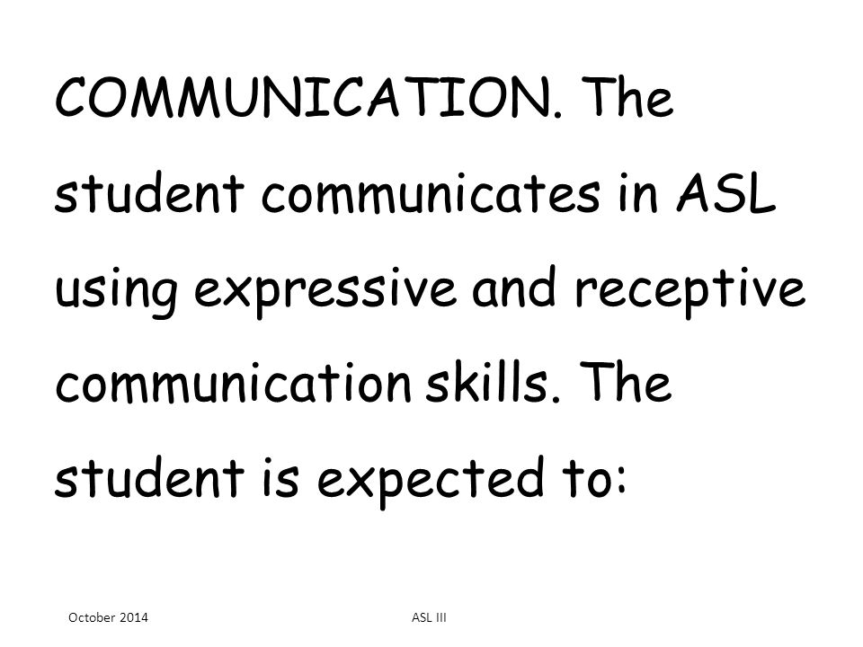 COMMUNICATION. The student communicates in ASL using expressive and receptive communication skills.