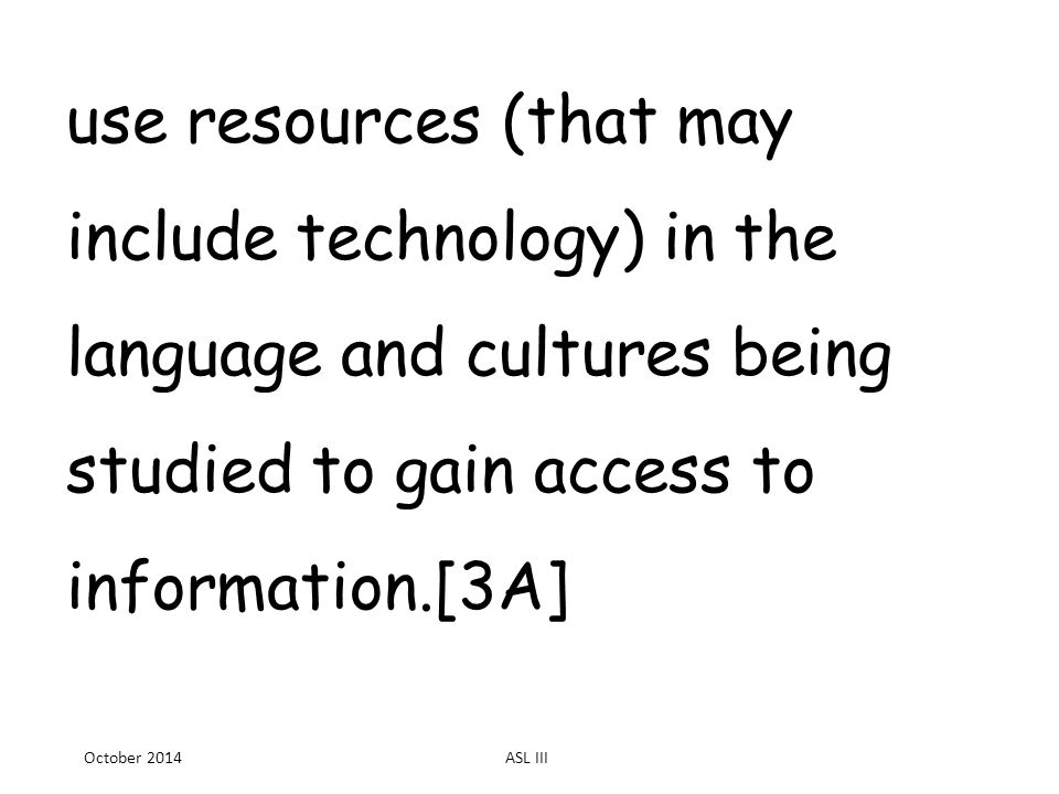 use resources (that may include technology) in the language and cultures being studied to gain access to information.[3A] October 2014ASL III