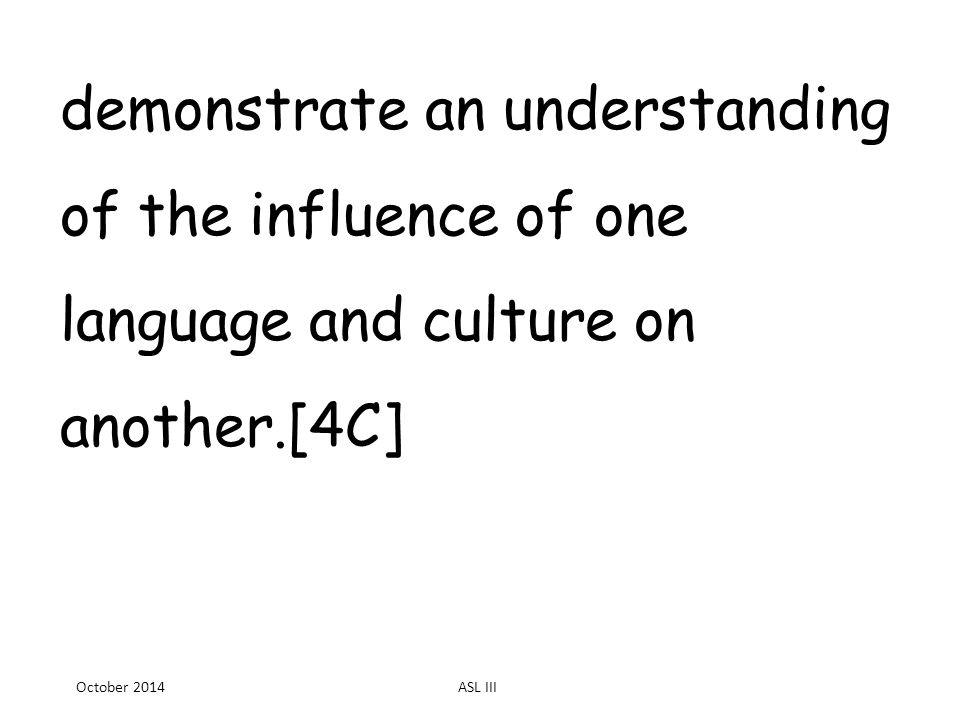 demonstrate an understanding of the influence of one language and culture on another.[4C] October 2014ASL III