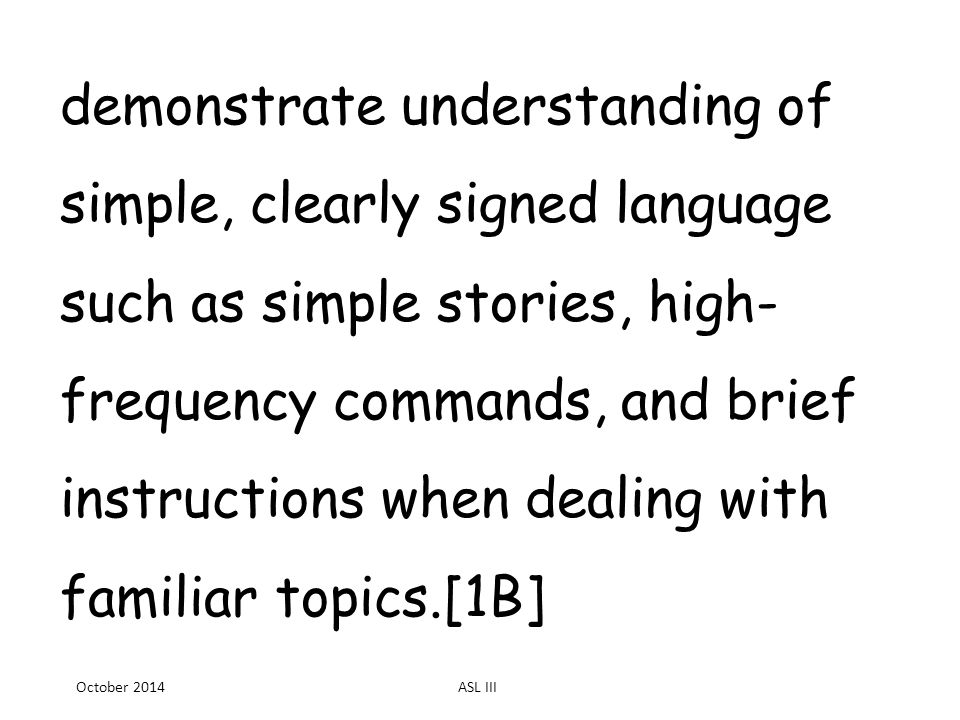 demonstrate understanding of simple, clearly signed language such as simple stories, high- frequency commands, and brief instructions when dealing with familiar topics.[1B] October 2014ASL III