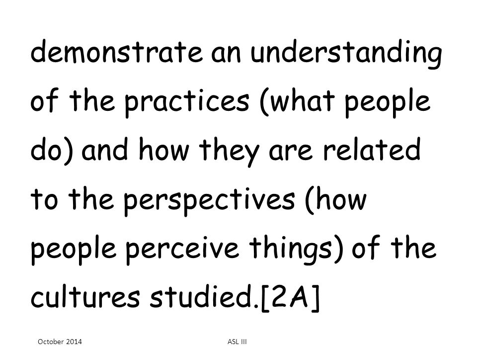 demonstrate an understanding of the practices (what people do) and how they are related to the perspectives (how people perceive things) of the cultures studied.[2A] October 2014ASL III