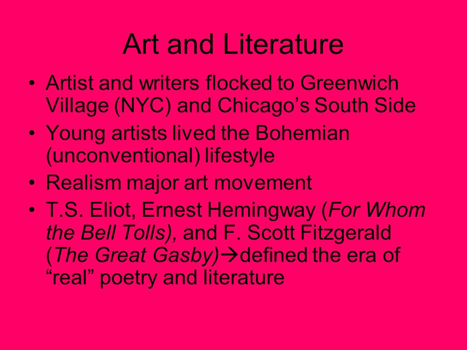 Art and Literature Artist and writers flocked to Greenwich Village (NYC) and Chicago's South Side Young artists lived the Bohemian (unconventional) lifestyle Realism major art movement T.S.