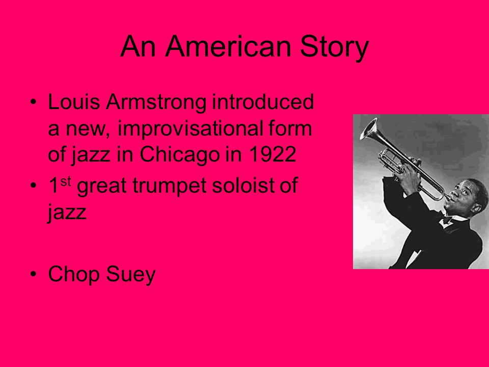 An American Story Louis Armstrong introduced a new, improvisational form of jazz in Chicago in st great trumpet soloist of jazz Chop Suey