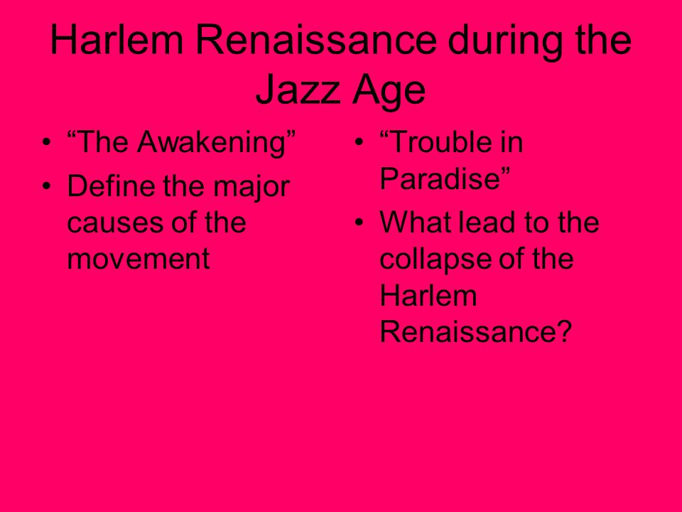 Harlem Renaissance during the Jazz Age The Awakening Define the major causes of the movement Trouble in Paradise What lead to the collapse of the Harlem Renaissance