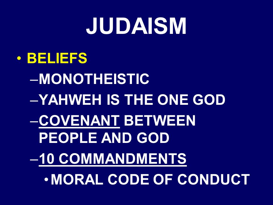 JUDAISM BELIEFS –MONOTHEISTIC –YAHWEH IS THE ONE GOD –COVENANT BETWEEN PEOPLE AND GOD –10 COMMANDMENTS MORAL CODE OF CONDUCT