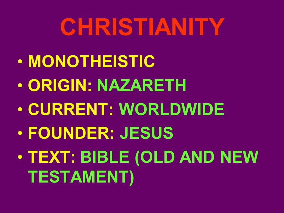 CHRISTIANITY MONOTHEISTIC ORIGIN: NAZARETH CURRENT: WORLDWIDE FOUNDER: JESUS TEXT: BIBLE (OLD AND NEW TESTAMENT)