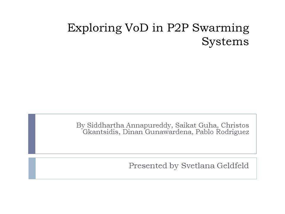 Exploring VoD in P2P Swarming Systems By Siddhartha Annapureddy, Saikat Guha, Christos Gkantsidis, Dinan Gunawardena, Pablo Rodriguez Presented by Svetlana Geldfeld