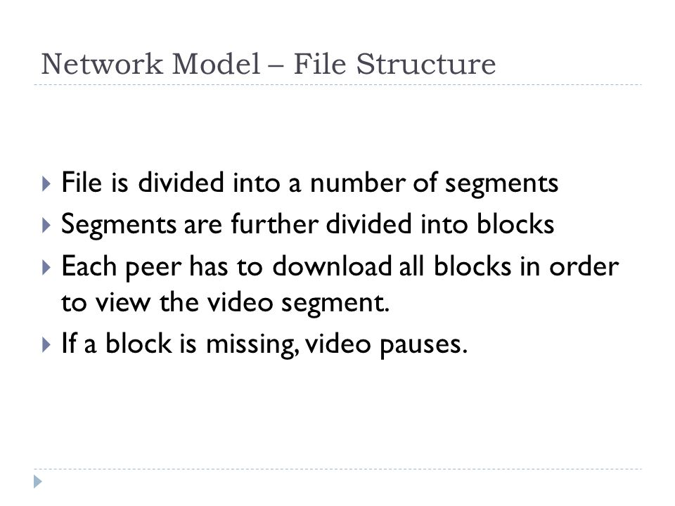 Network Model – File Structure  File is divided into a number of segments  Segments are further divided into blocks  Each peer has to download all blocks in order to view the video segment.