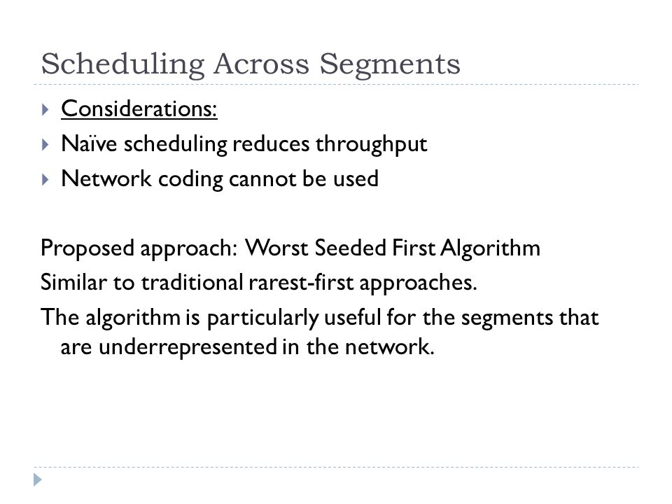 Scheduling Across Segments  Considerations:  Naïve scheduling reduces throughput  Network coding cannot be used Proposed approach: Worst Seeded First Algorithm Similar to traditional rarest-first approaches.