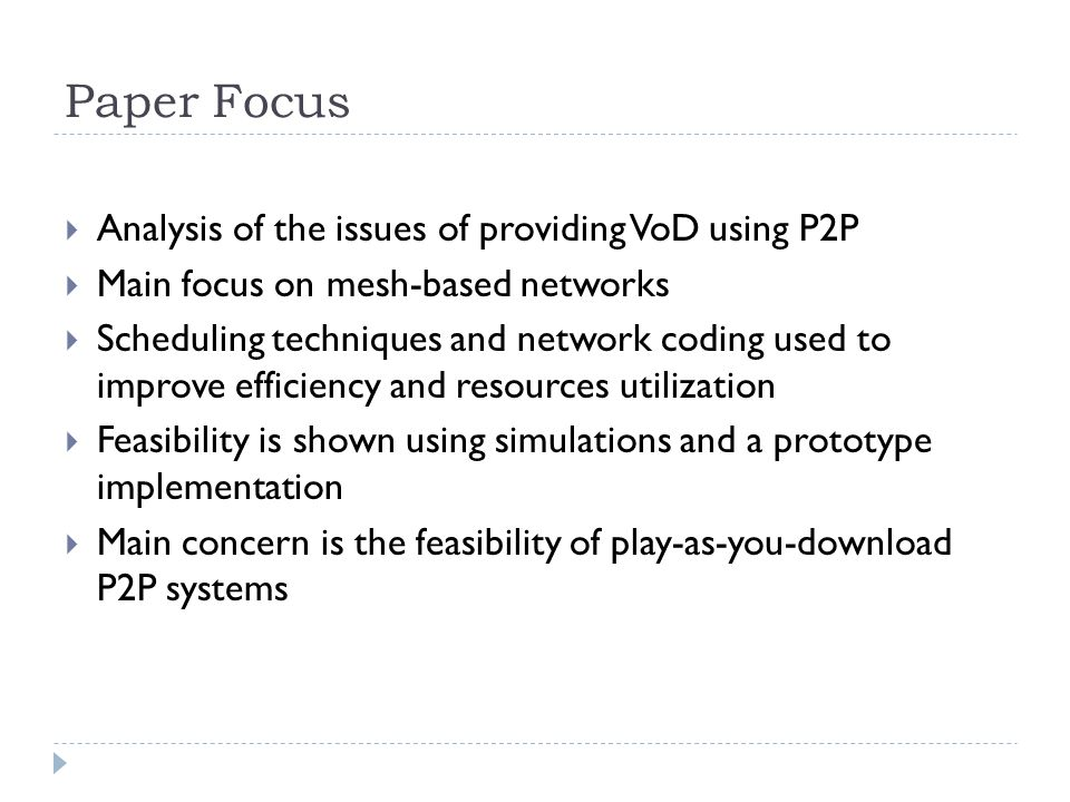 Paper Focus  Analysis of the issues of providing VoD using P2P  Main focus on mesh-based networks  Scheduling techniques and network coding used to improve efficiency and resources utilization  Feasibility is shown using simulations and a prototype implementation  Main concern is the feasibility of play-as-you-download P2P systems