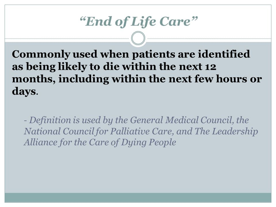 End of Life Care Commonly used when patients are identified as being likely to die within the next 12 months, including within the next few hours or days.