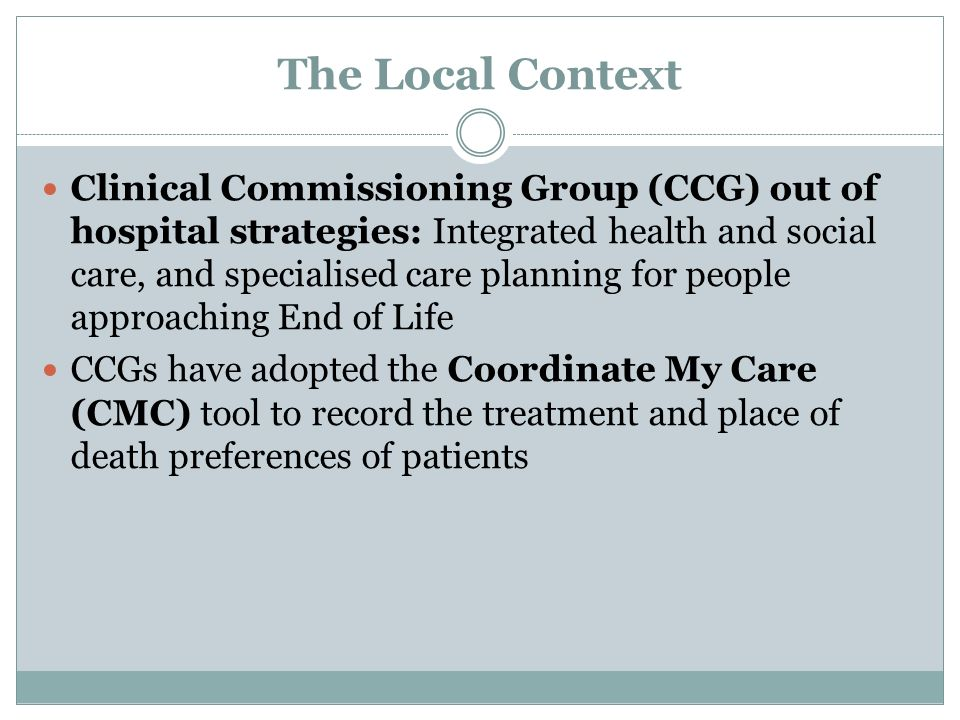 The Local Context Clinical Commissioning Group (CCG) out of hospital strategies: Integrated health and social care, and specialised care planning for people approaching End of Life CCGs have adopted the Coordinate My Care (CMC) tool to record the treatment and place of death preferences of patients