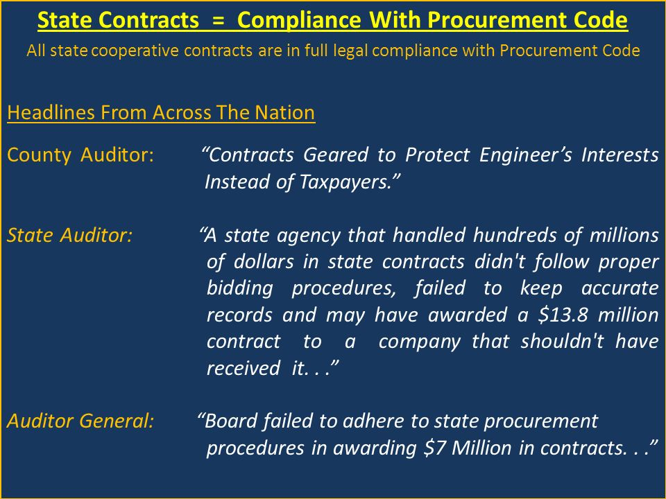 State Contracts = Compliance With Procurement Code All state cooperative contracts are in full legal compliance with Procurement Code Headlines From Across The Nation County Auditor: Contracts Geared to Protect Engineer's Interests Instead of Taxpayers. State Auditor: A state agency that handled hundreds of millions of dollars in state contracts didn t follow proper bidding procedures, failed to keep accurate records and may have awarded a $13.8 million contract to a company that shouldn t have received it... Auditor General: Board failed to adhere to state procurement procedures in awarding $7 Million in contracts...