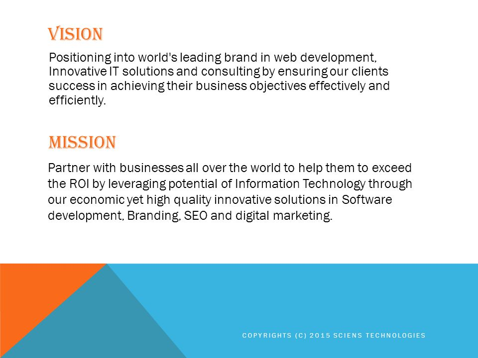 VISION MISSION Positioning into world s leading brand in web development, Innovative IT solutions and consulting by ensuring our clients success in achieving their business objectives effectively and efficiently.