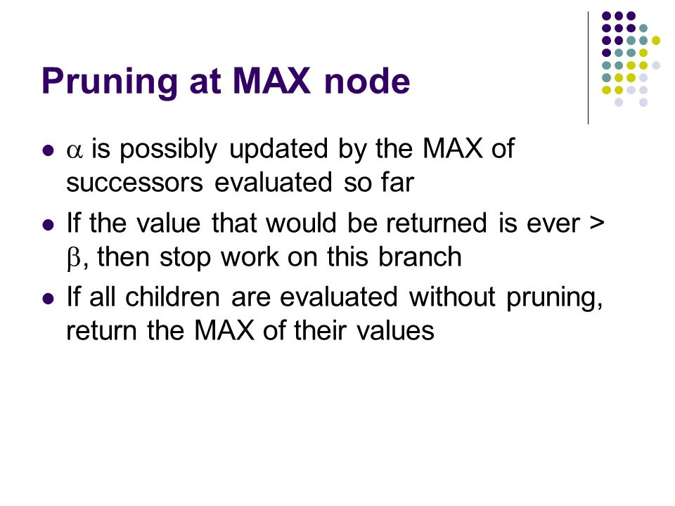 Pruning at MAX node  is possibly updated by the MAX of successors evaluated so far If the value that would be returned is ever > , then stop work on this branch If all children are evaluated without pruning, return the MAX of their values