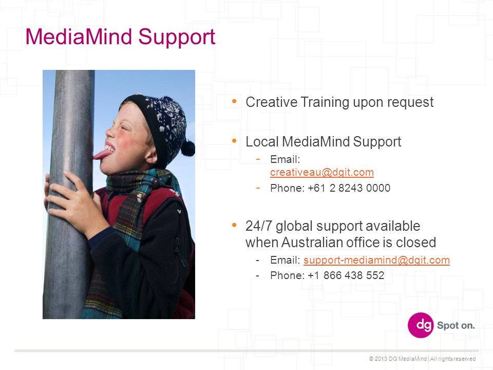 © 2013 DG MediaMind | All rights reserved MediaMind Support Creative Training upon request Local MediaMind Support Phone: /7 global support available when Australian office is closed -  -Phone: