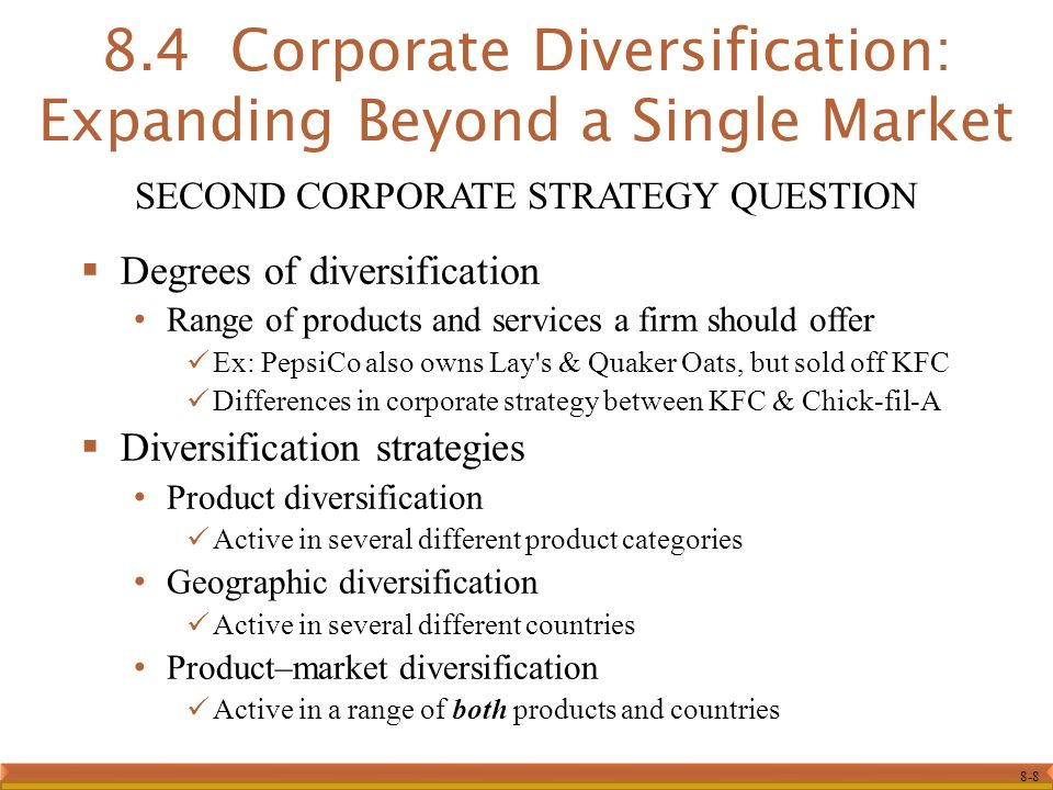 8-8  Degrees of diversification Range of products and services a firm should offer Ex: PepsiCo also owns Lay s & Quaker Oats, but sold off KFC Differences in corporate strategy between KFC & Chick-fil-A  Diversification strategies Product diversification Active in several different product categories Geographic diversification Active in several different countries Product–market diversification Active in a range of both products and countries 8.4 Corporate Diversification: Expanding Beyond a Single Market SECOND CORPORATE STRATEGY QUESTION